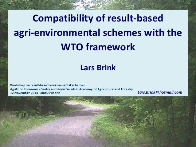 Compatibility of result-based  agri-environmental schemes with the WTO framework  Lars Brink  Workshop on result-based env...