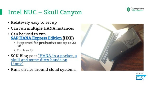 Intel NUC – Skull Canyon • Relatively easy to set up • Can run multiple HANA instances • Can be used to run SAP HANA Expre...