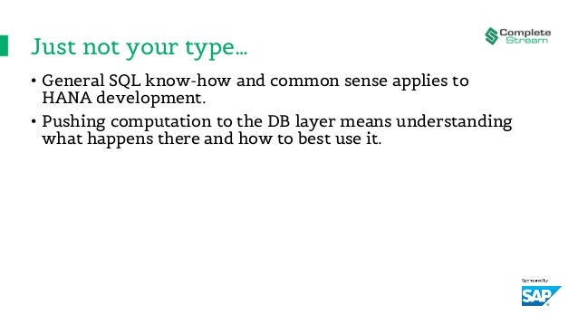 Just not your type… • General SQL know-how and common sense applies to HANA development. • Pushing computation to the DB l...