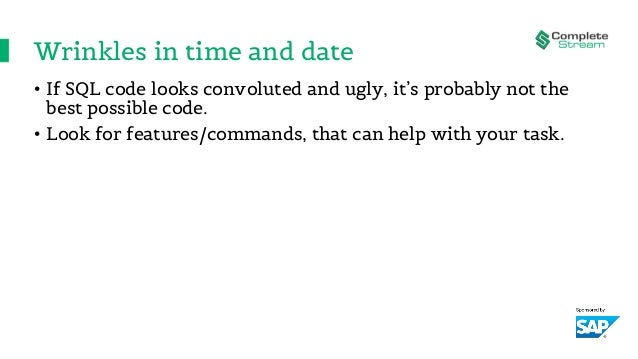 Wrinkles in time and date • If SQL code looks convoluted and ugly, it's probably not the best possible code. • Look for fe...