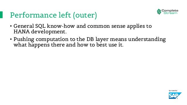 Performance left (outer) • General SQL know-how and common sense applies to HANA development. • Pushing computation to the...