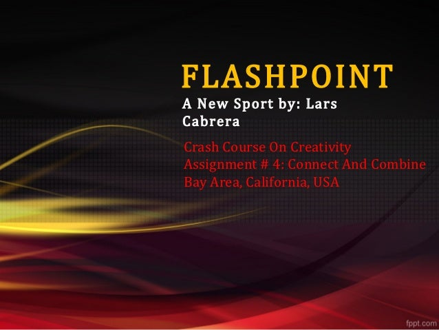 FLASHPOINTA New Sport by: LarsCabreraCrash Course On CreativityAssignment # 4: Connect And CombineBay Area, California, USA