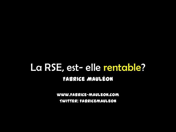 La RSE, est- elle rentable?        Fabrice Mauléon      www.fabrice-mauleon.com       Twitter: fabricemauleon