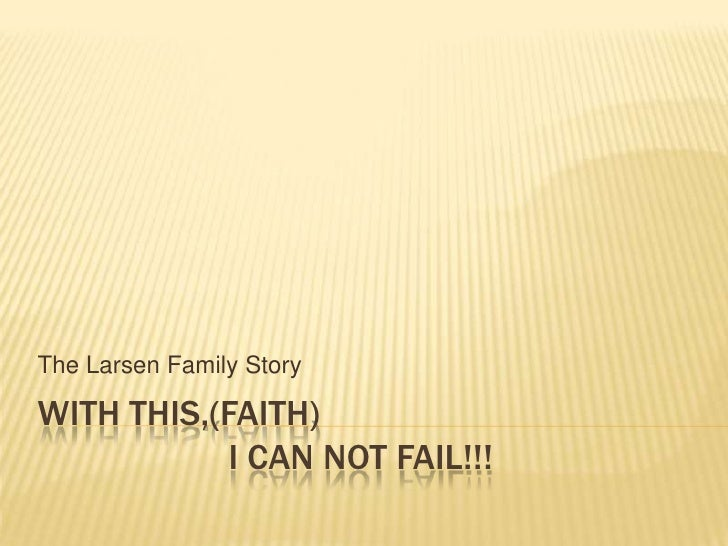 With this,(faith)                     I can not fail!!!<br />The Larsen Family Story<br />