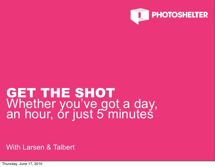 GET THE SHOT   Whether you've got a day,   an hour, or just 5 minutes    With Larsen & Talbert                            ...