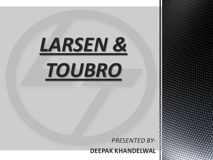 LARSEN & TOUBRO<br />PRESENTED BY-<br />DEEPAKKHANDELWAL<br />