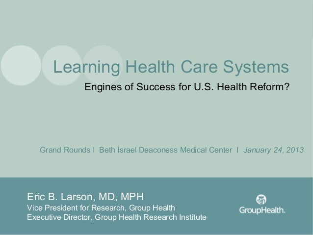 Learning Health Care Systems                Engines of Success for U.S. Health Reform?   Grand Rounds I Beth Israel Deacon...