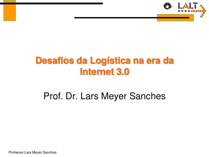 Desafios da Logística na era da                         Internet 3.0                    Prof. Dr. Lars Meyer SanchesProfes...
