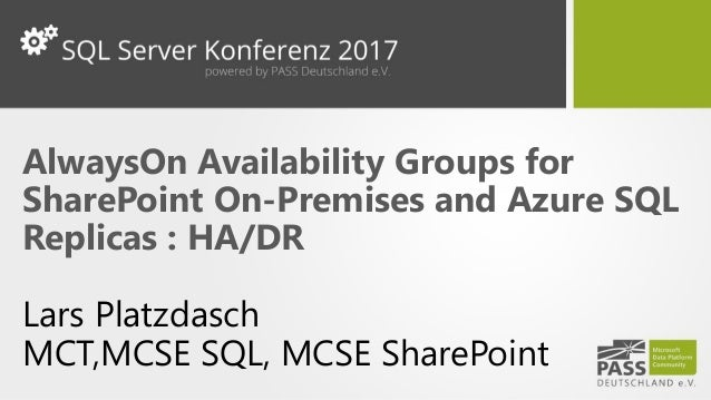 AlwaysOn Availability Groups for SharePoint On-Premises and Azure SQL Replicas : HA/DR Lars Platzdasch MCT,MCSE SQL, MCSE ...