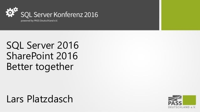 SQL Server 2016 SharePoint 2016 Better together Lars Platzdasch