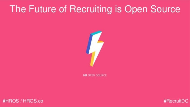 The Future of Recruiting is Open Source #HROS / HROS.co #RecruitDC