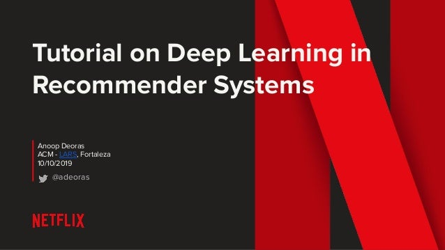 Tutorial on Deep Learning in Recommender Systems Anoop Deoras ACM - LARS, Fortaleza 10/10/2019 @adeoras