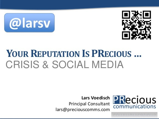 1 CRISIS & SOCIAL MEDIA YOUR REPUTATION IS PRECIOUS … Lars Voedisch Principal Consultant lars@preciouscomms.com @larsv