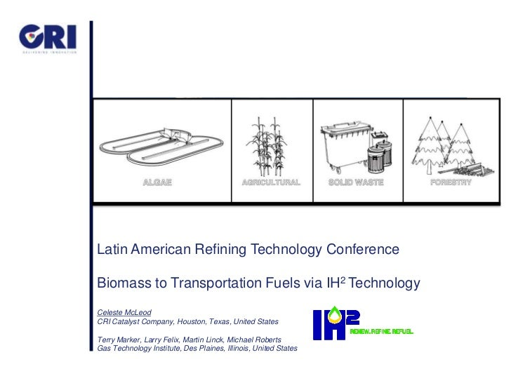Latin American Refining Technology ConferenceBiomass to Transportation Fuels via IH2 TechnologyCeleste McLeodCRI Catalyst ...