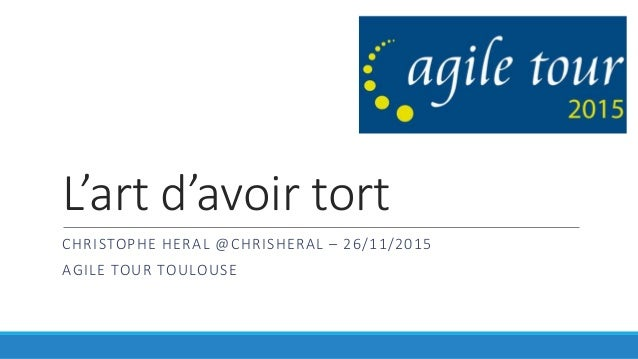 L'art d'avoir tort CHRISTOPHE HERAL @CHRISHERAL – 26/11/2015 AGILE TOUR TOULOUSE
