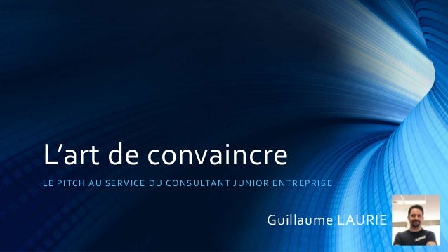L'art de convaincre LE PITCH AU SERVICE DU CONSULTANT JUNIOR ENTREPRISE Guillaume LAURIE