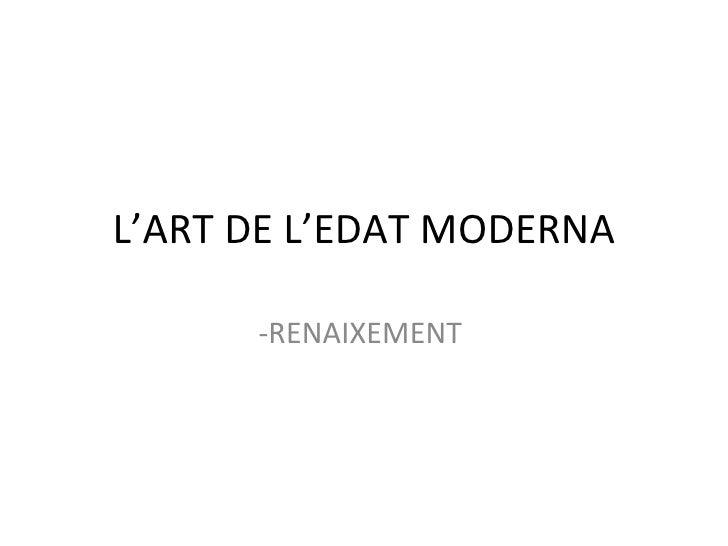 L'ART DE L'EDAT MODERNA <ul><li>RENAIXEMENT  </li></ul>
