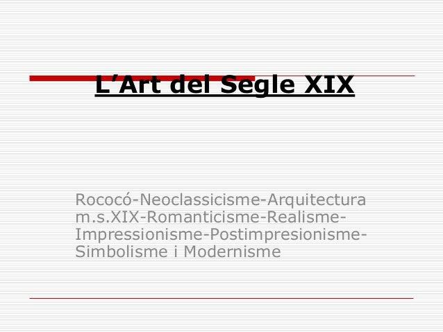 L'Art del Segle XIX Rococó-Neoclassicisme-Arquitectura m.s.XIX-Romanticisme-Realisme- Impressionisme-Postimpresionisme- Si...