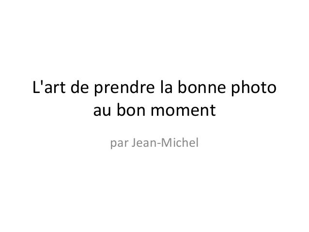 Lart de prendre la bonne photo         au bon moment         par Jean-Michel