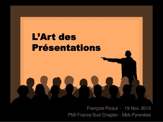 L'Art desPrésentationsFrançois Picaut - 19 Nov. 2010PMI France Sud Chapter - Midi-Pyrenées