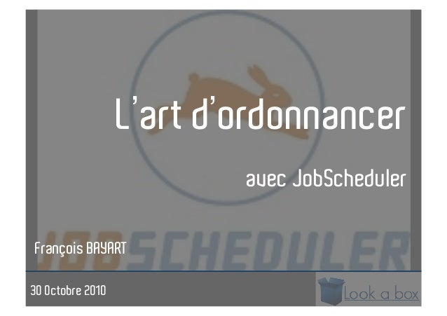L'art d'ordonnancer avec JobScheduler François BAYART 30 Octobre 2010