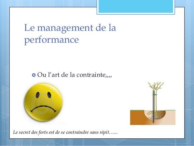 Le management de la performance  Ou l'art de la contrainte,,,, Le secret des forts est de se contraindre sans répit…...