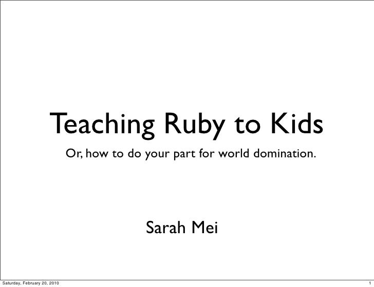 Teaching Ruby to Kids                               Or, how to do your part for world domination.                         ...