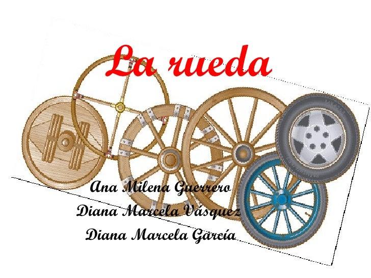 La rueda Ana Milena Guerrero Diana Marcela Vásquez  Diana Marcela García