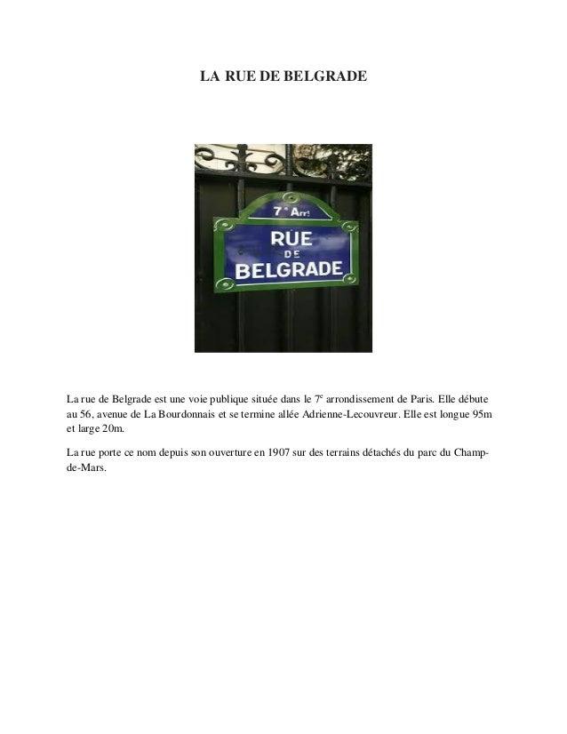 LA RUE DE BELGRADE La rue de Belgrade est une voie publique situ�e dans le 7e arrondissement de Paris. Elle d�bute au 56, ...
