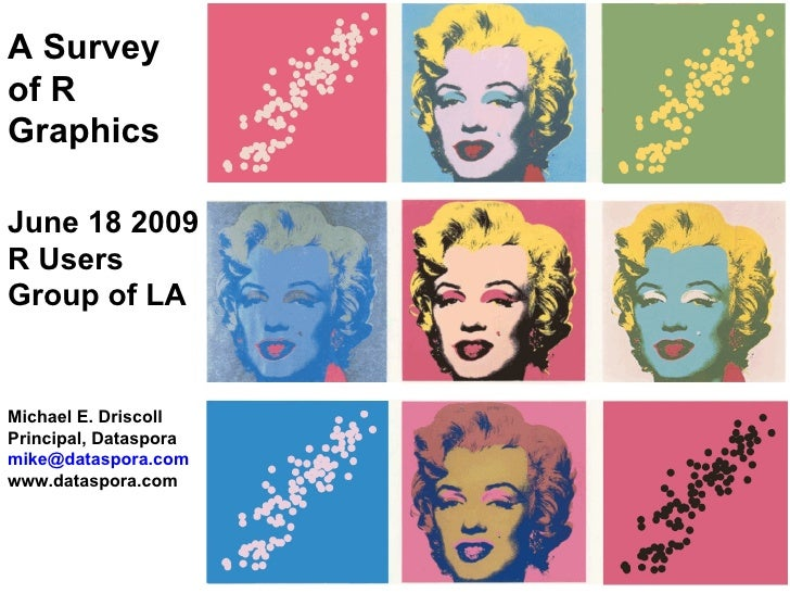 A Survey of R Graphics June 18 2009 R Users Group of LA Michael E. Driscoll Principal, Dataspora [email_address] www.datas...