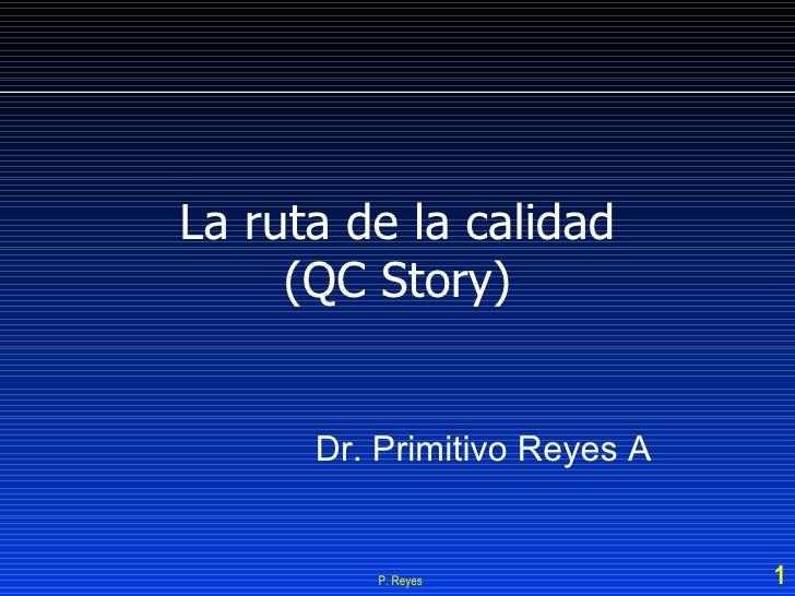 La ruta de la calidad (QC Story) P. Reyes Dr. Primitivo Reyes A