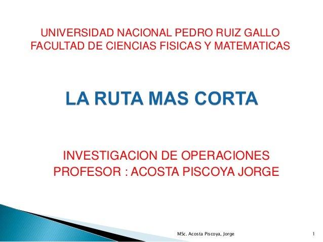 INVESTIGACION DE OPERACIONES PROFESOR : ACOSTA PISCOYA JORGE UNIVERSIDAD NACIONAL PEDRO RUIZ GALLO FACULTAD DE CIENCIAS FI...