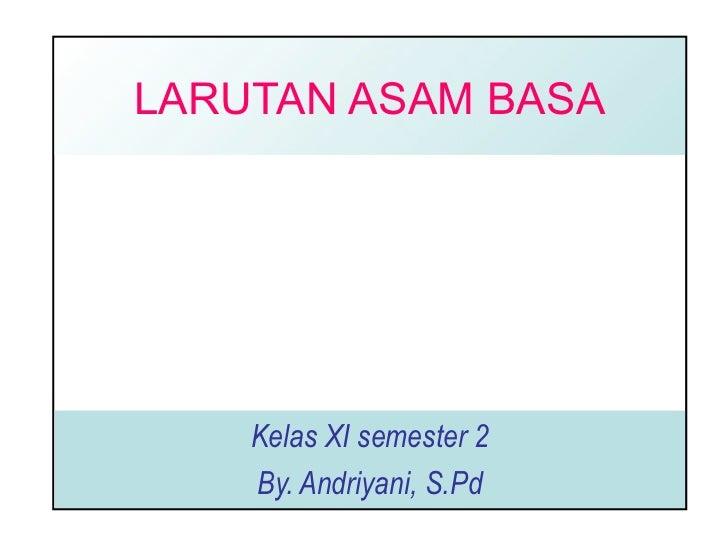 LARUTAN ASAM BASA Kelas XI semester 2 By. Andriyani, S.Pd