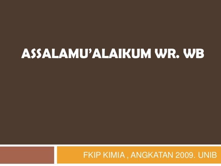 ASSALAMU'ALAIKUM WR. WB       FKIP KIMIA , ANGKATAN 2009. UNIB