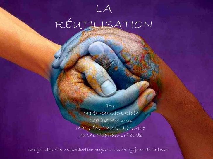 LA RÉUTILISATION Par Marie Rheault-Leclair Laetitia Reduron Marie-Ève Lussier-Lévesque Jeanne Magnan-LaPointe Image: http:...