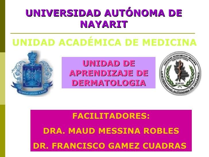 UNIVERSIDAD AUTÓNOMA DE NAYARIT UNIDAD ACADÉMICA DE MEDICINA UNIDAD DE APRENDIZAJE DE DERMATOLOGIA FACILITADORES: DRA. MAU...