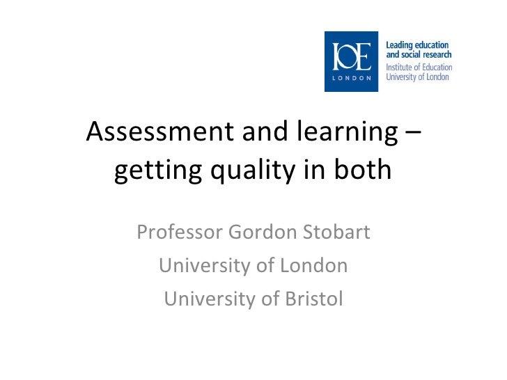 Assessment and learning – getting quality in both Professor Gordon Stobart University of London University of Bristol
