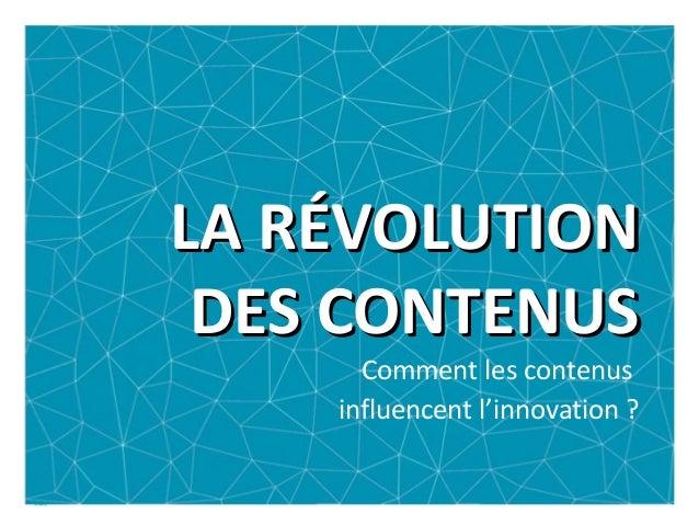 LA RÉVOLUTIONLA RÉVOLUTION DES CONTENUSDES CONTENUS Comment les contenus influencent l'innovation ?