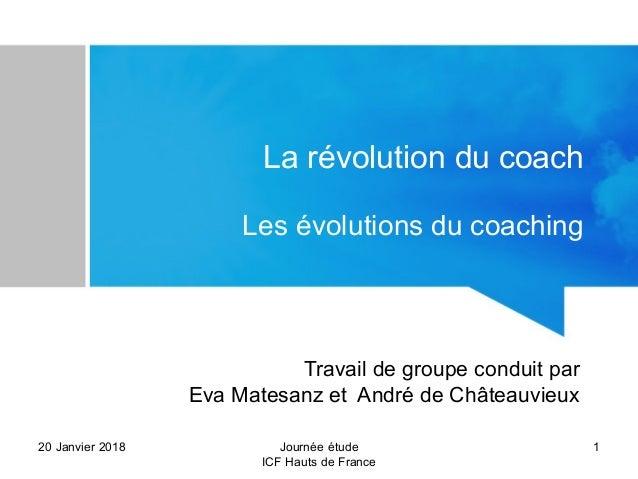 La révolution du coach Les évolutions du coaching 20 Janvier 2018 1Journée étude ICF Hauts de France Travail de groupe con...
