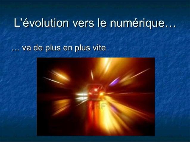 L'évolution vers le numérique… … va de plus en plus vite
