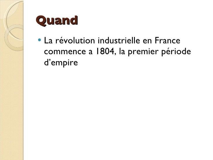 Quand <ul><li>La révolution industrielle en France   commence a 1804, la premier période d'empire </li></ul>