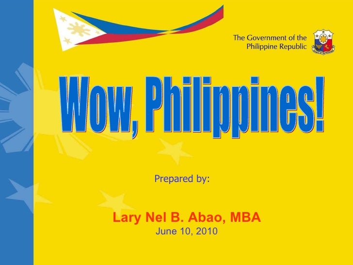 Prepared by: Lary Nel B. Abao, MBA June 10, 2010 Wow, Philippines!