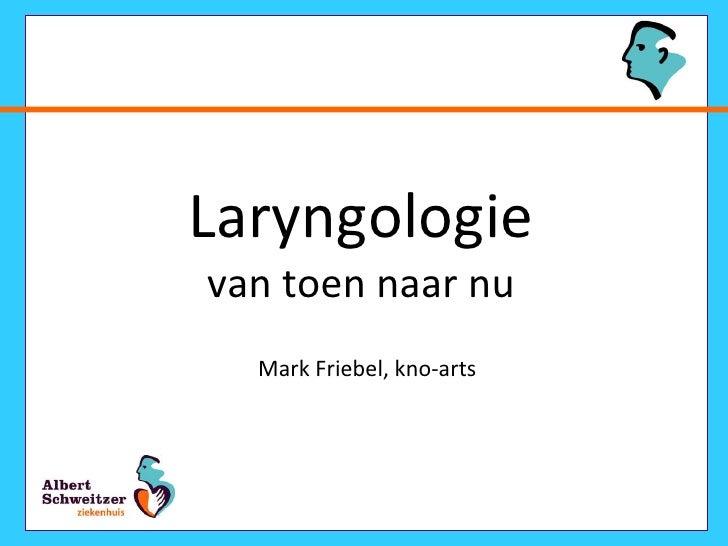 Laryngologie van toen naar nu Mark Friebel, kno-arts