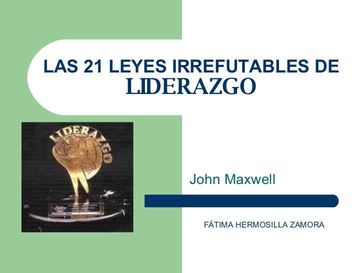 LAS 21 LEYES IRREFUTABLES DE  LIDERAZGO John Maxwell FÁTIMA HERMOSILLA ZAMORA