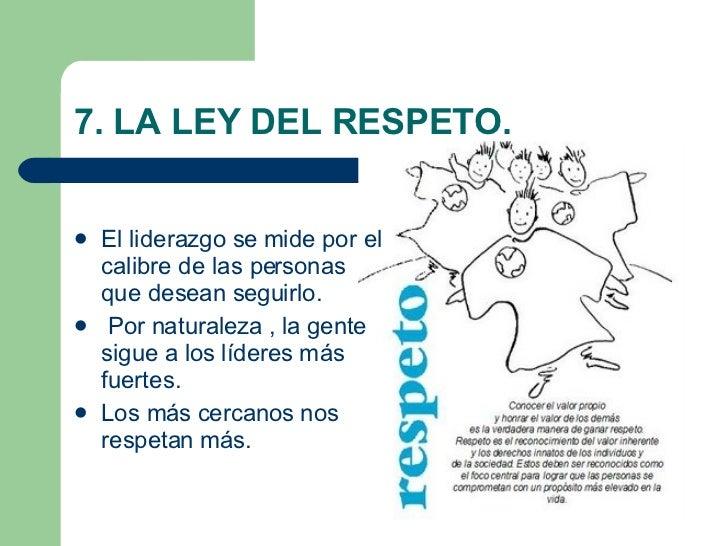 7. LA LEY DEL RESPETO. <ul><li>El liderazgo se mide por el calibre de las personas que desean seguirlo. </li></ul><ul><li>...