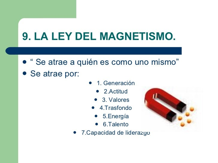 "9. LA LEY DEL MAGNETISMO. <ul><li>"" Se atrae a quién es como uno mismo"" </li></ul><ul><li>Se atrae por: </li></ul><ul><li>..."