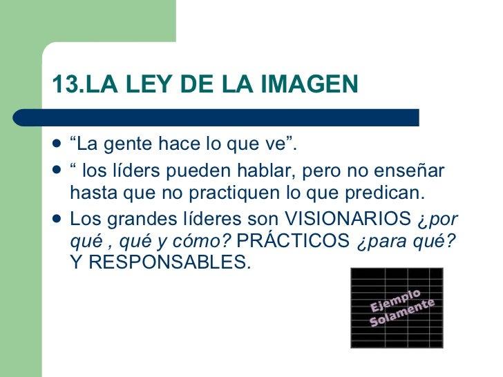 """13.LA LEY DE LA IMAGEN <ul><li>""""La gente hace lo que ve"""". </li></ul><ul><li>"""" los líders pueden hablar, pero no enseñar ha..."""