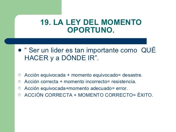 """19. LA LEY DEL MOMENTO OPORTUNO. <ul><li>"""" Ser un lider es tan importante como  QUÉ HACER y a DÓNDE IR"""". </li></ul><ul><li..."""