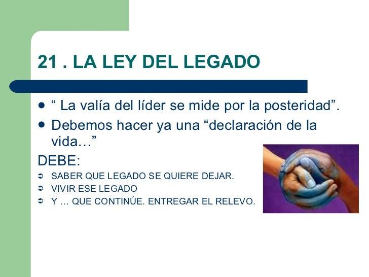 """21 . LA LEY DEL LEGADO <ul><li>"""" La valía del líder se mide por la posteridad"""". </li></ul><ul><li>Debemos hacer ya una """"de..."""