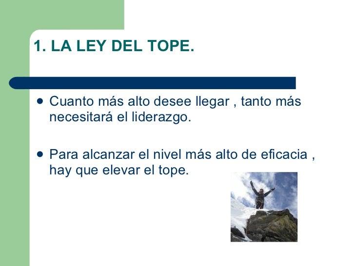 1. LA LEY DEL TOPE. <ul><li>Cuanto más alto desee llegar , tanto más necesitará el liderazgo. </li></ul><ul><li>Para alcan...
